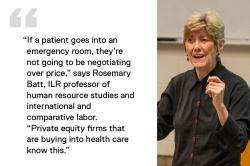 "Rose Batt teaching and quote saying, ""If a patient goes into an emergency room, they're not going to be negotiating over price,"" says Rosemary Batt, ILR professor of human resource studies and international and comparative labor."