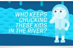 Who keeps chucking these kids in the river?